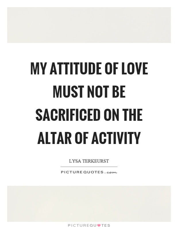 My Attitude Of Love Must Not Be Sacrificed On The Altar Of