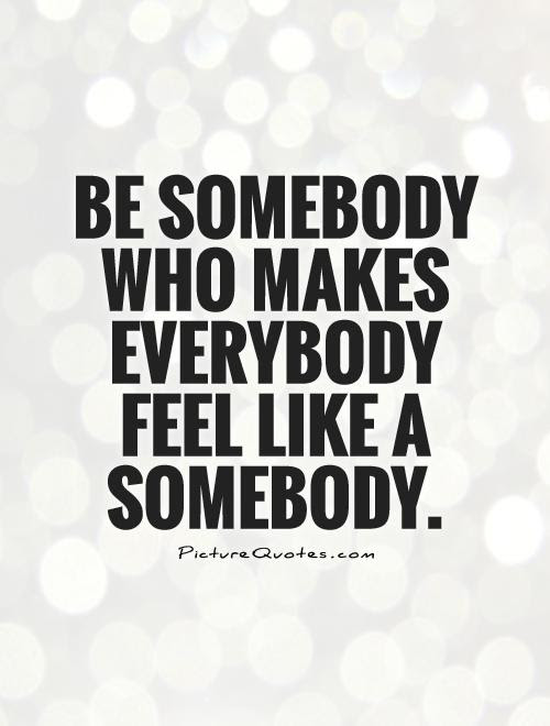 Be Somebody Who Makes Everybody Feel Like A Somebody Picture Quotes