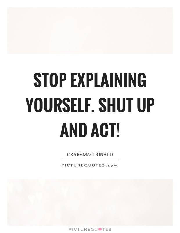 Stop Explaining Yourself Shut Up And Act Picture Quotes