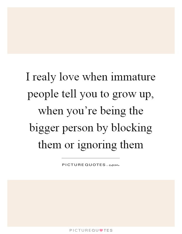 I Realy Love When Immature People Tell You To Grow Up When