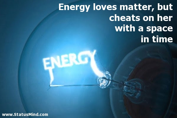 Energy Loves Matter But Cheats On Her With A Statusmindcom
