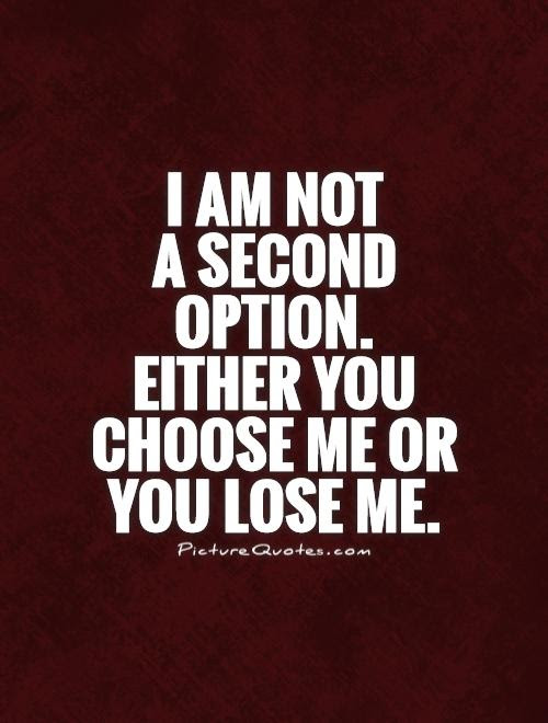 I Am Not A Second Option Either You Choose Me Or You Lose Me