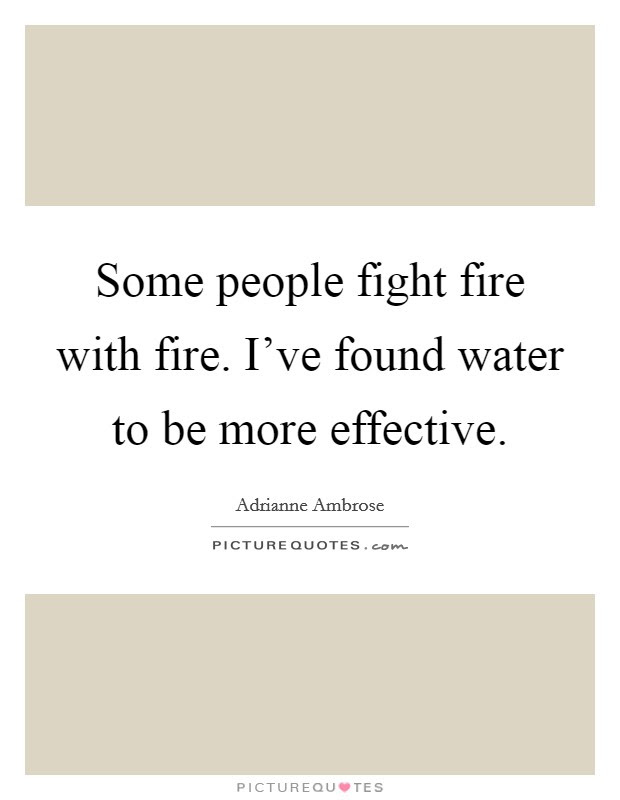 Some People Fight Fire With Fire Ive Found Water To Be More
