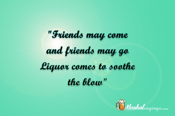 Friends May Come And Friends May Go Liquor Comes To Soothe The Blow