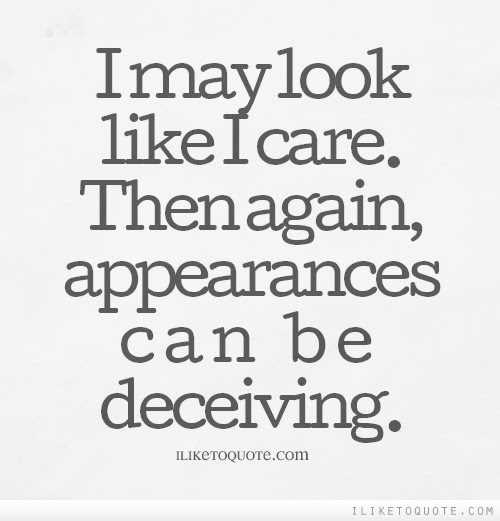I May Look Like I Care Then Again Appearances Can Be Deceiving