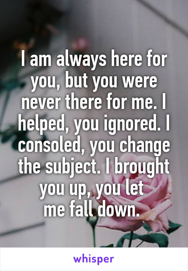 I Am Always Here For You But You Were Never There For Me I Helped You