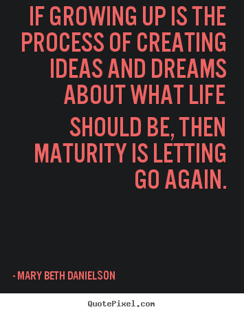 Quotes About Life If Growing Up Is The Process Of Creating Ideas