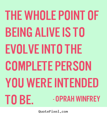 Life Quote The Whole Point Of Being Alive Is To Evolve Into The