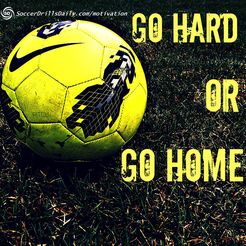 Soccer Motivation Go Hard Or Go Home Soccerdrillsdaily