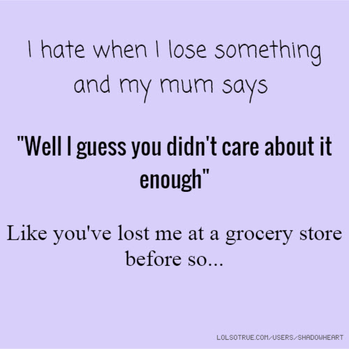 I Hate When I Lose Something And My Mum Says Well L Guess You Didnt