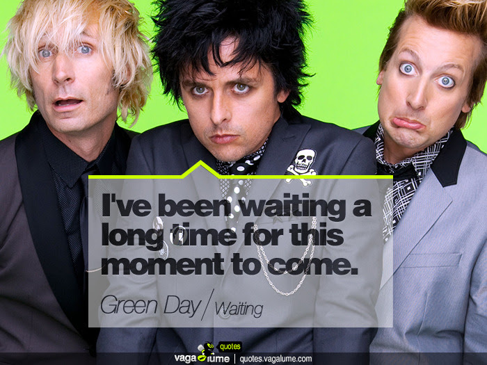 """""""I've been waiting a long time for this moment to come."""" - Waiting (Green Day)   Source: vagalume.com.br"""
