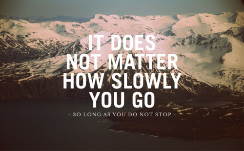 It doesn't matter how slow you go, just don't stop. @ Ups and downs, smiles and frowns