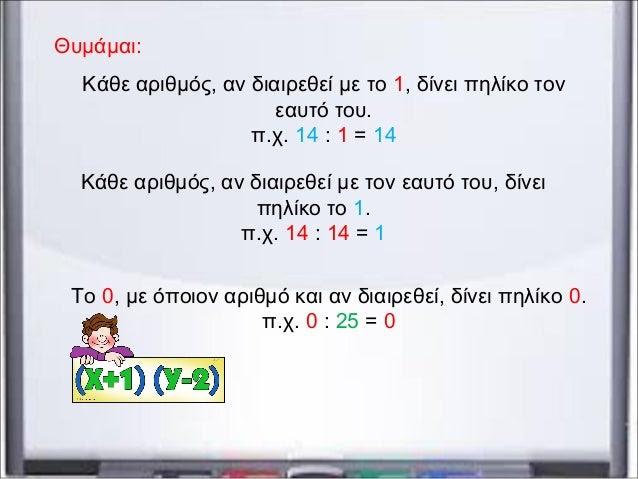 Κάθε αριθμός, αν διαιρεθεί με το 1, δίνει πηλίκο τον εαυτό του. π.χ. 14 : 1 = 14 Κάθε αριθμός, αν διαιρεθεί με τον εαυτό τ...