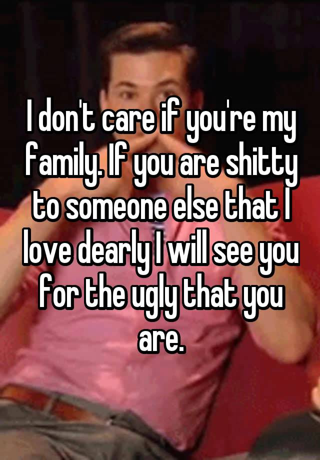 I Dont Care If Youre My Family If You Are Shitty To Someone Else