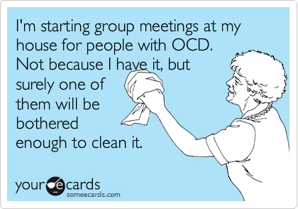 someecards.com - I'm starting group meetings at my house for people with OCD. Not because I have it, but surely one of them will be bothered enough to clean it.