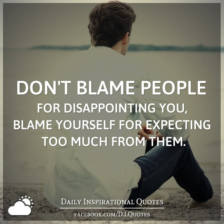 Dont Blame People For Disappointing You Blame Yourself For
