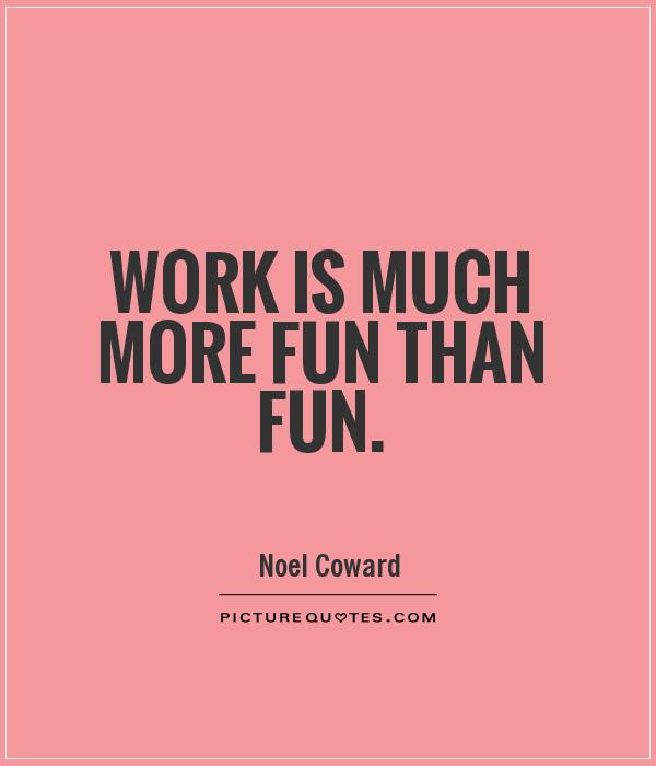 Work Is Much More Fun Than Fun Picture Quotes