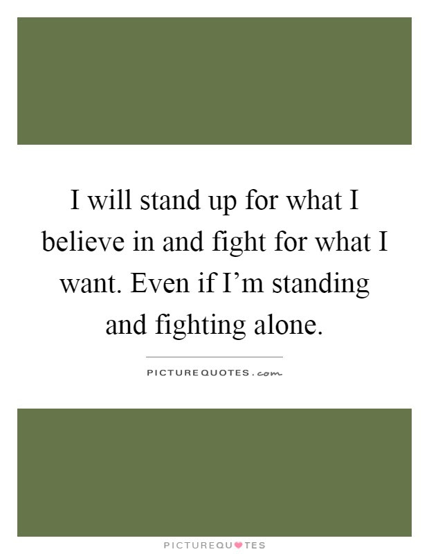 I Will Stand Up For What I Believe In And Fight For What I Want