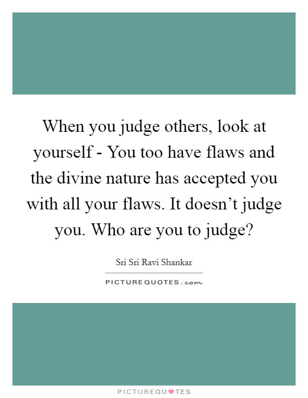 When You Judge Others Look At Yourself You Too Have Flaws And