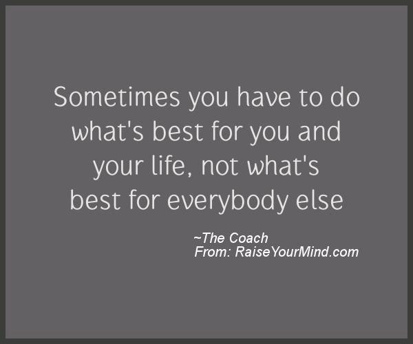 Sometimes You Have To Do Whats Best For You And Your Life Not