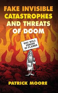 Fake Invisible Catastrophes and Threats of Doom -- Patrick Moore's outstanding new book