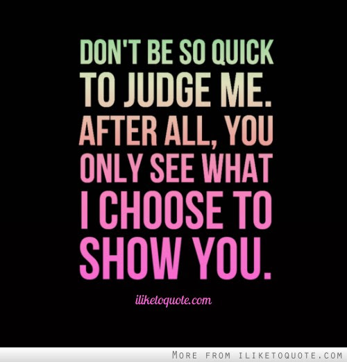 Dont Be So Quick To Judge Me After All You Only See What I Choose