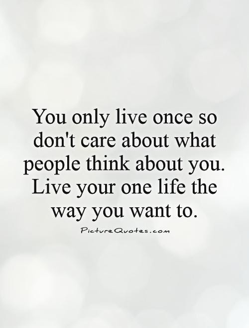 You Only Live Once So Dont Care About What People Think About