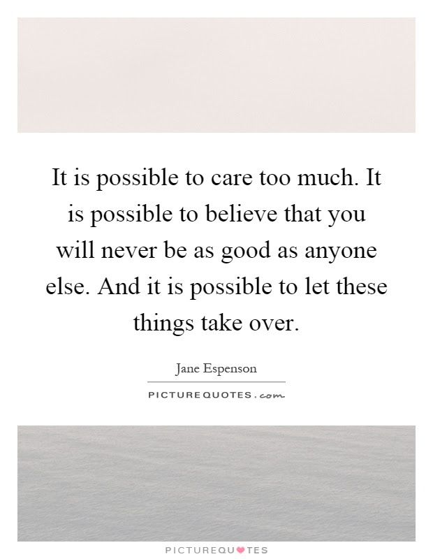 It Is Possible To Care Too Much It Is Possible To Believe That