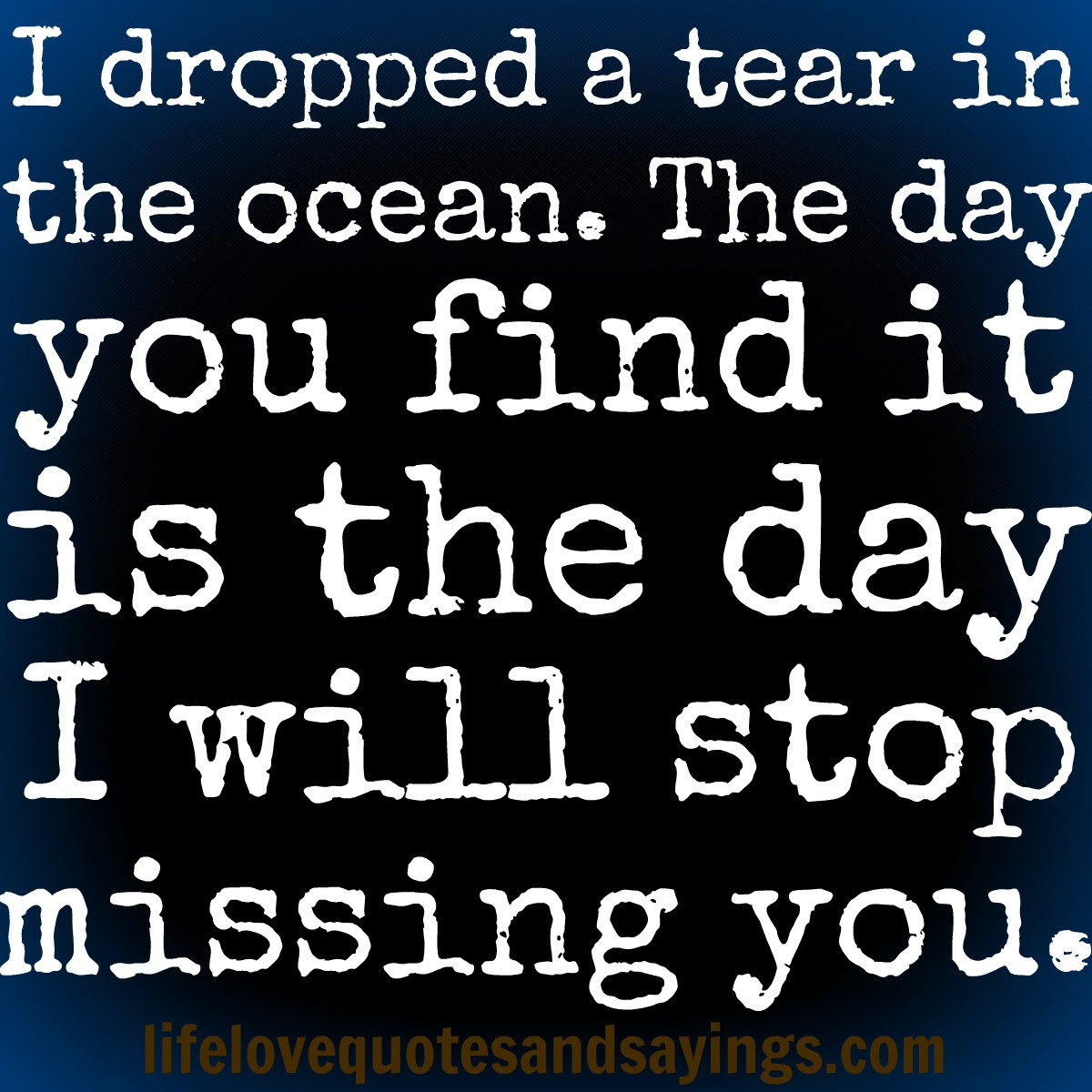 I Dropped A Tear In The Ocean The Day You Find It Is The Day I Will
