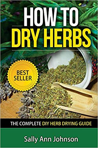 How To Dry Herbs: The Complete DIY Herb Drying Guide (Drying Herbs At Home, Herbal Recipes, Herbs And Spices, Drying Food, Drying Herbs, Drying Foods At ... Spice Up, Spice Variety, Cookbooks 1)