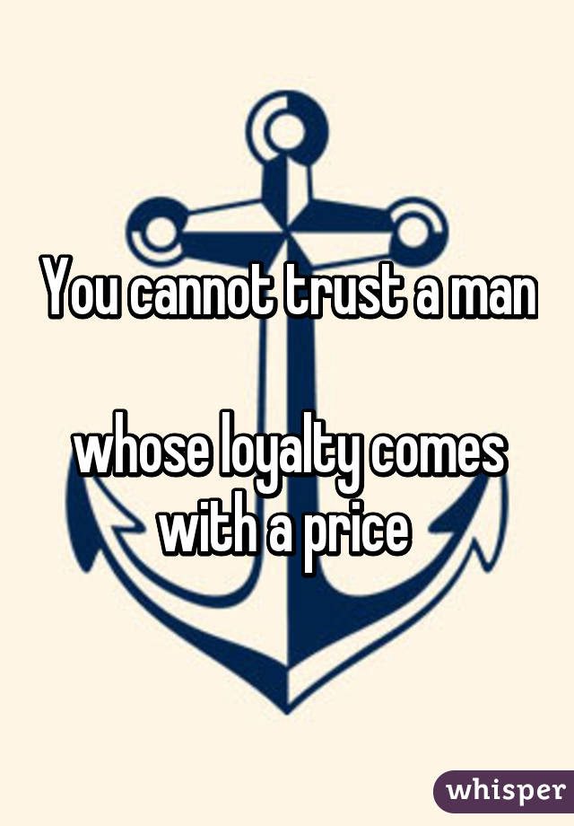 You Cannot Trust A Man Whose Loyalty Comes With A Price