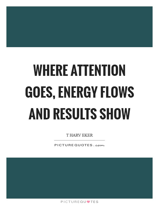 Where Attention Goes Energy Flows And Results Show Picture Quotes