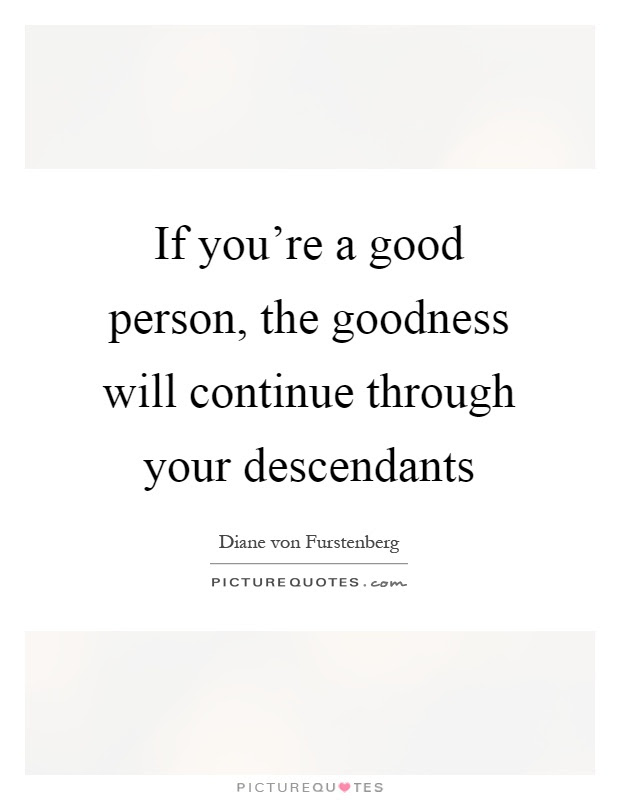 If Youre A Good Person The Goodness Will Continue Through Your
