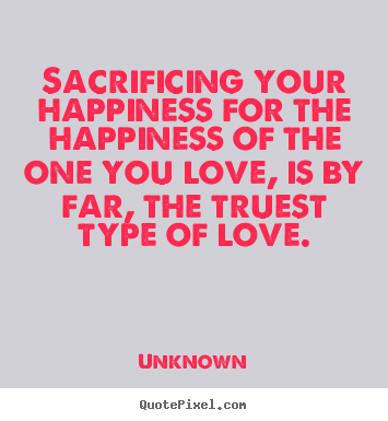 Sacrificing Your Happiness For The Happiness Of The One Unknown