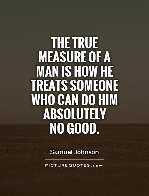 The True Measure Of A Man Is How He Treats Someone Who Can Do