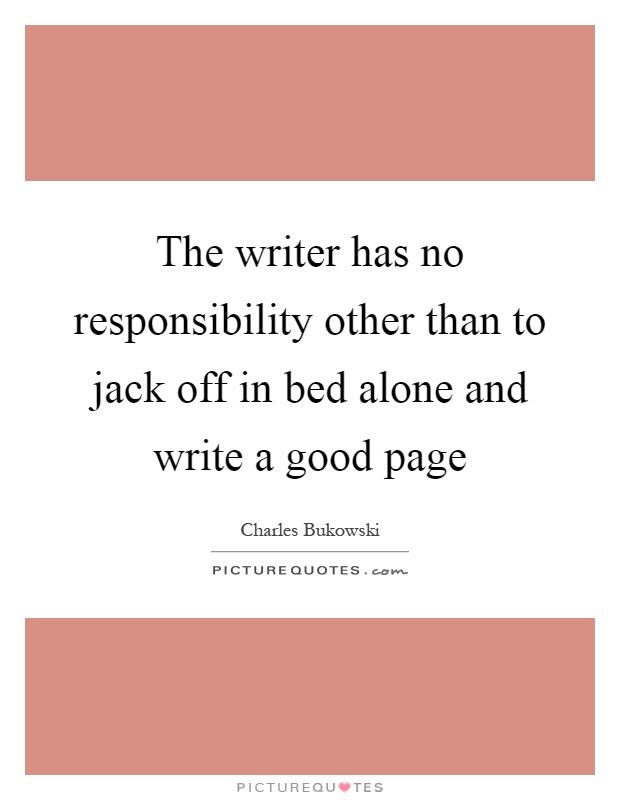 The Writer Has No Responsibility Other Than To Jack Off In Bed
