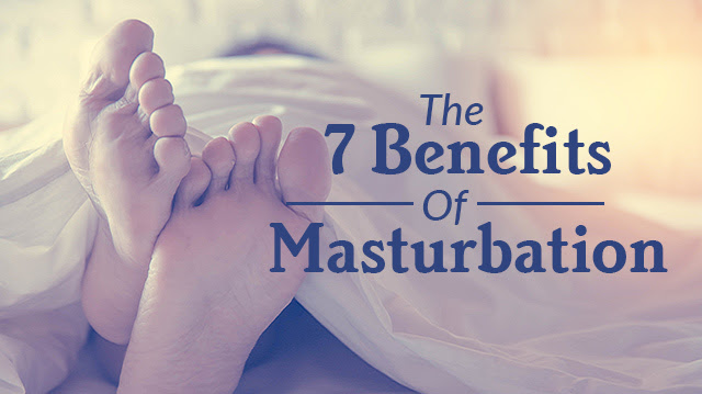 The 7 Benefits Of Masturbation