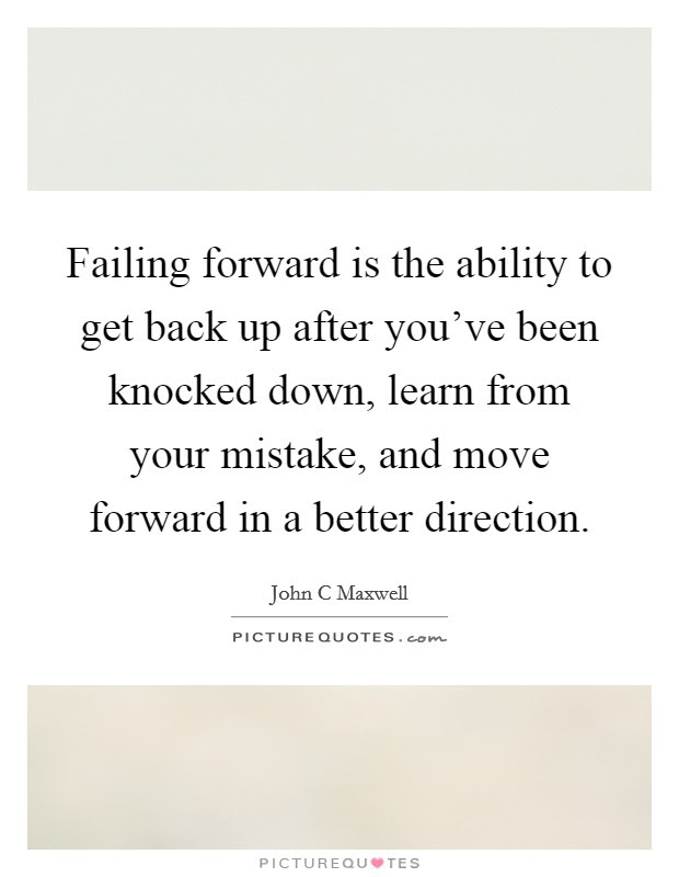 Failing Forward Is The Ability To Get Back Up After Youve Been