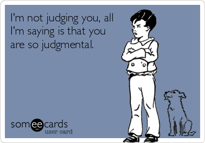 someecards.com - I'm not judging you, all I'm saying is that you are so judgmental.
