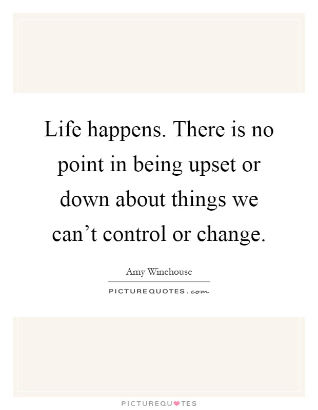Life Happens There Is No Point In Being Upset Or Down About
