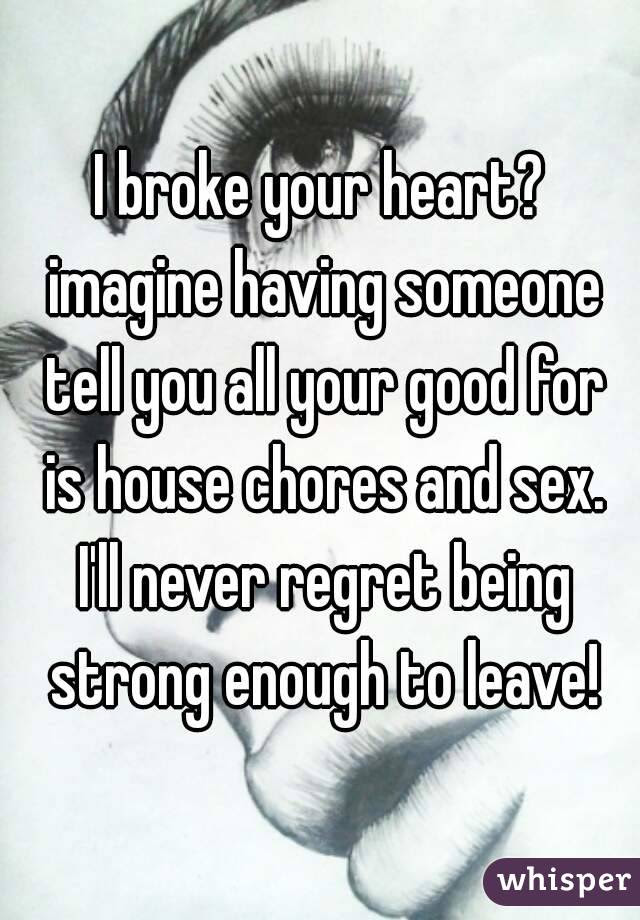 I Broke Your Heart Imagine Having Someone Tell You All Your Good