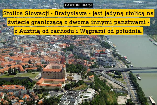 Stolica Słowacji - Bratysława – Stolica Słowacji - Bratysława - jest jedyną stolicą na świecie graniczącą z dwoma innymi państwami - z Austrią od zachodu i Węgrami od południa.