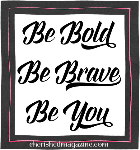 Be Bold. Be Brave. Be You. by Cherished Magazine