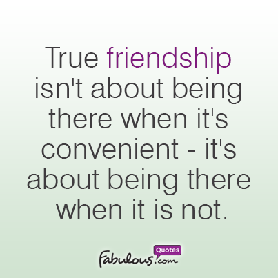 True Friendship Isnt About Being There When It Is Convenient Its