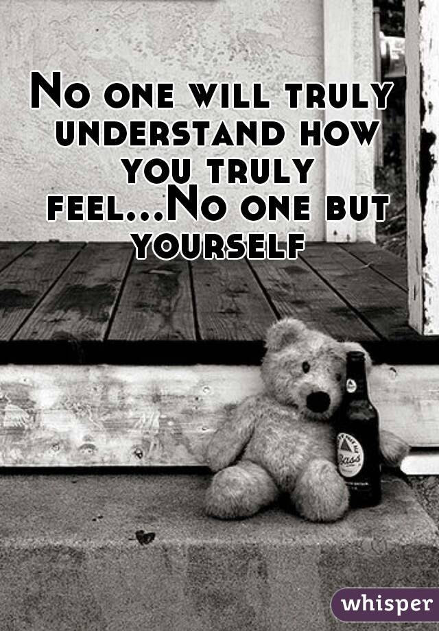 No One Will Truly Understand How You Truly Feelno One But Yourself