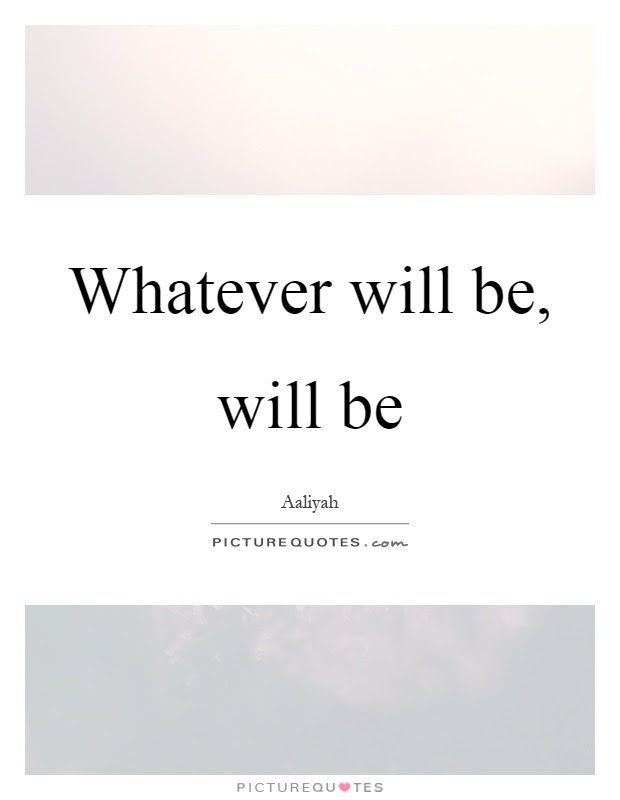 Whatever Will Be Will Be Picture Quotes