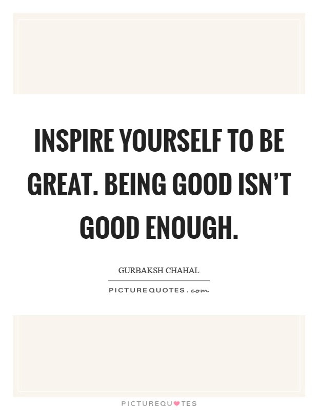 Inspire Yourself To Be Great Being Good Isnt Good Enough Picture