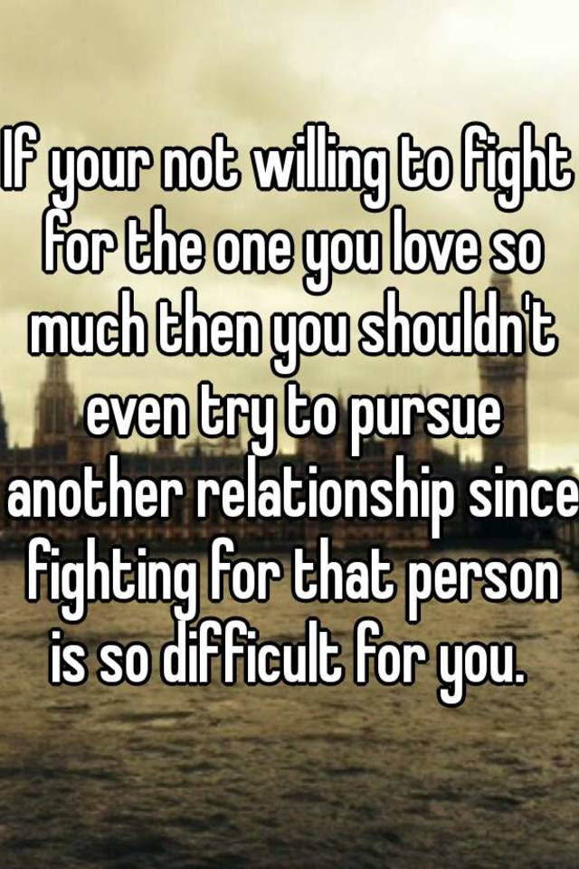 If Your Not Willing To Fight For The One You Love So Much Then You