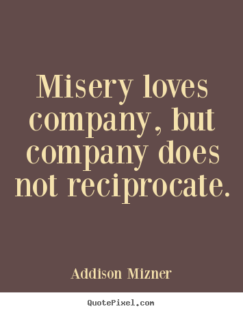 Love Quotes Misery Loves Company But Company Does Not Reciprocate