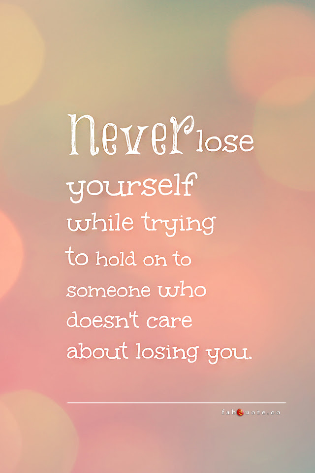 Never Lose Yourself Trying To Hold On To Someone Who Doesnt Care